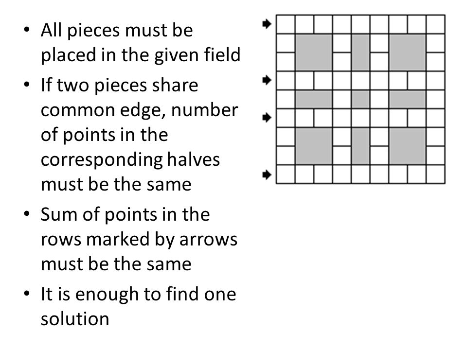 All pieces must be placed in the given field If two pieces share common edge, number of points in the corresponding halves must be the same Sum of points in the rows marked by arrows must be the same It is enough to find one solution