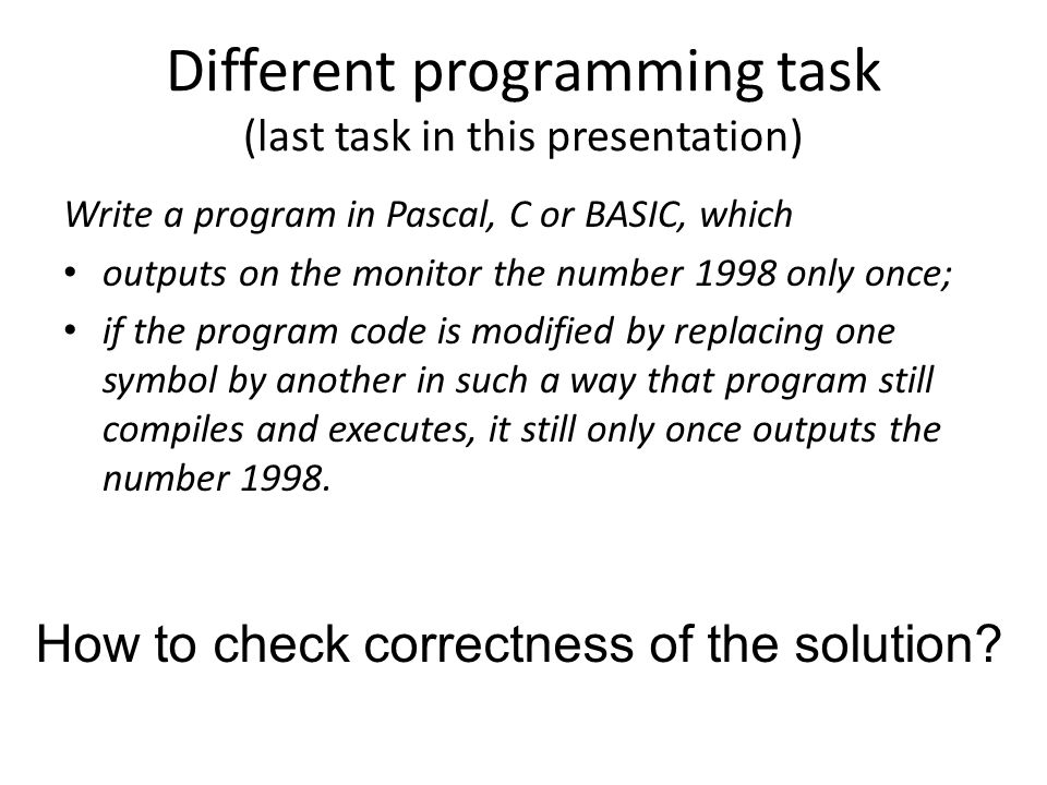 Different programming task (last task in this presentation) Write a program in Pascal, C or BASIC, which outputs on the monitor the number 1998 only once; if the program code is modified by replacing one symbol by another in such a way that program still compiles and executes, it still only once outputs the number 1998.
