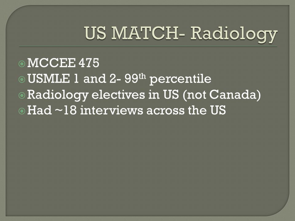  MCCEE 475  USMLE 1 and 2- 99 th percentile  Radiology electives in US (not Canada)  Had ~18 interviews across the US