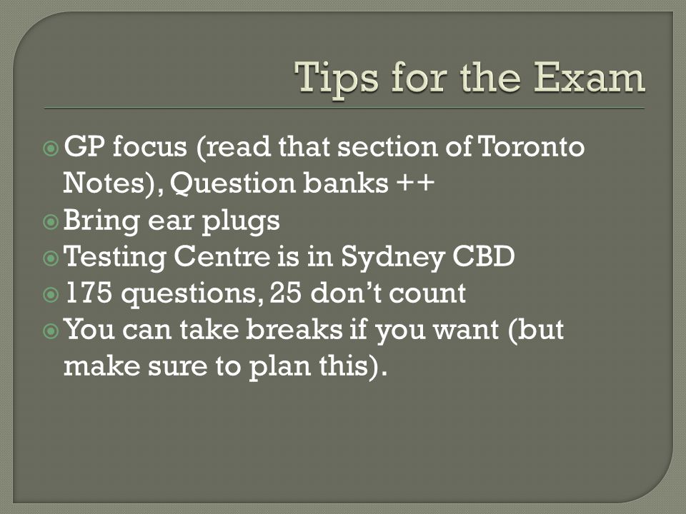  GP focus (read that section of Toronto Notes), Question banks ++  Bring ear plugs  Testing Centre is in Sydney CBD  175 questions, 25 don't count