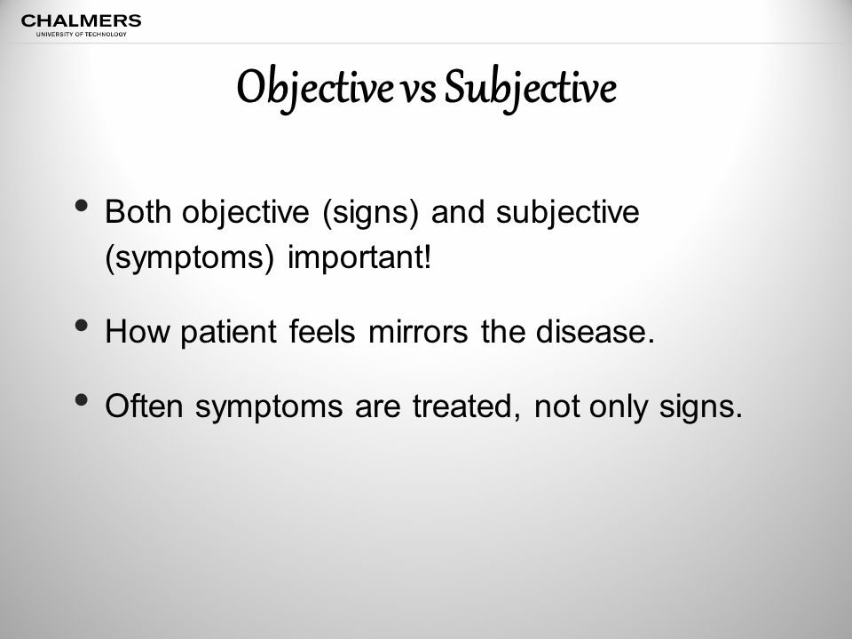 Objective vs Subjective Both objective (signs) and subjective (symptoms) important.