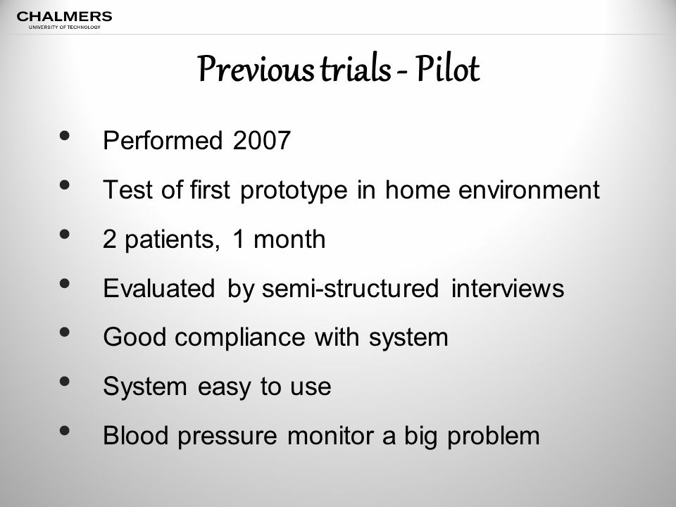 Previous trials - Pilot Performed 2007 Test of first prototype in home environment 2 patients, 1 month Evaluated by semi-structured interviews Good compliance with system System easy to use Blood pressure monitor a big problem