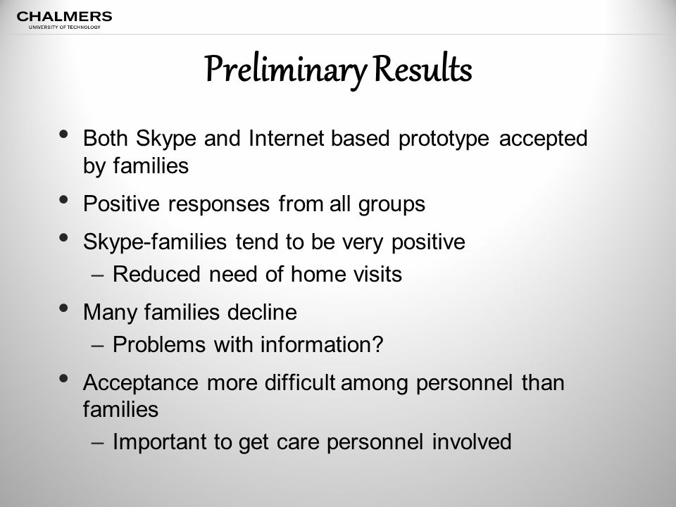 Preliminary Results Both Skype and Internet based prototype accepted by families Positive responses from all groups Skype-families tend to be very positive –Reduced need of home visits Many families decline –Problems with information.