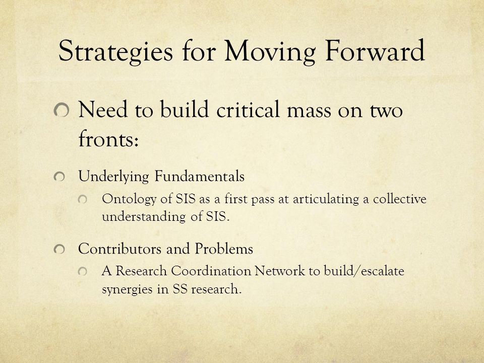 Strategies for Moving Forward Need to build critical mass on two fronts: Underlying Fundamentals Ontology of SIS as a first pass at articulating a col