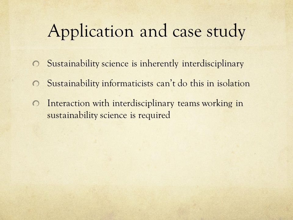 Application and case study Sustainability science is inherently interdisciplinary Sustainability informaticists can't do this in isolation Interaction