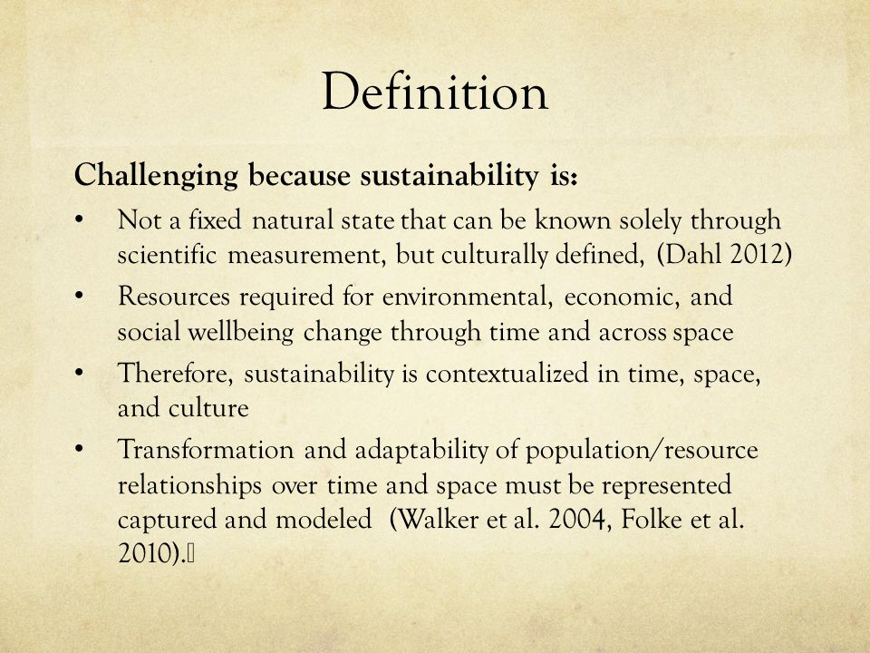 Definition Challenging because sustainability is: Not a fixed natural state that can be known solely through scientific measurement, but culturally de