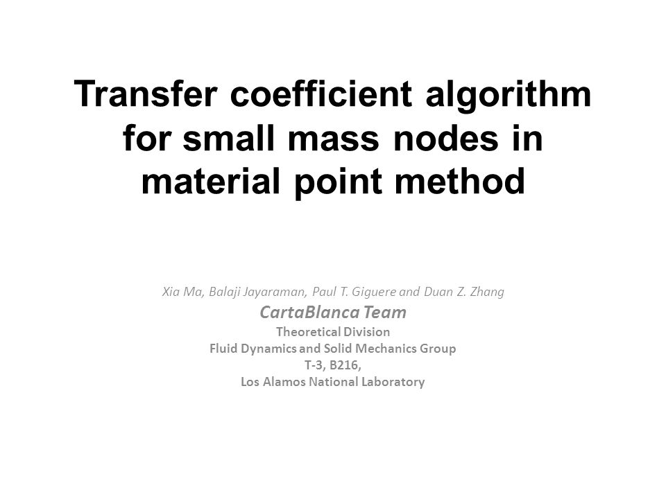 Transfer coefficient algorithm for small mass nodes in material point method Xia Ma, Balaji Jayaraman, Paul T. Giguere and Duan Z. Zhang CartaBlanca T