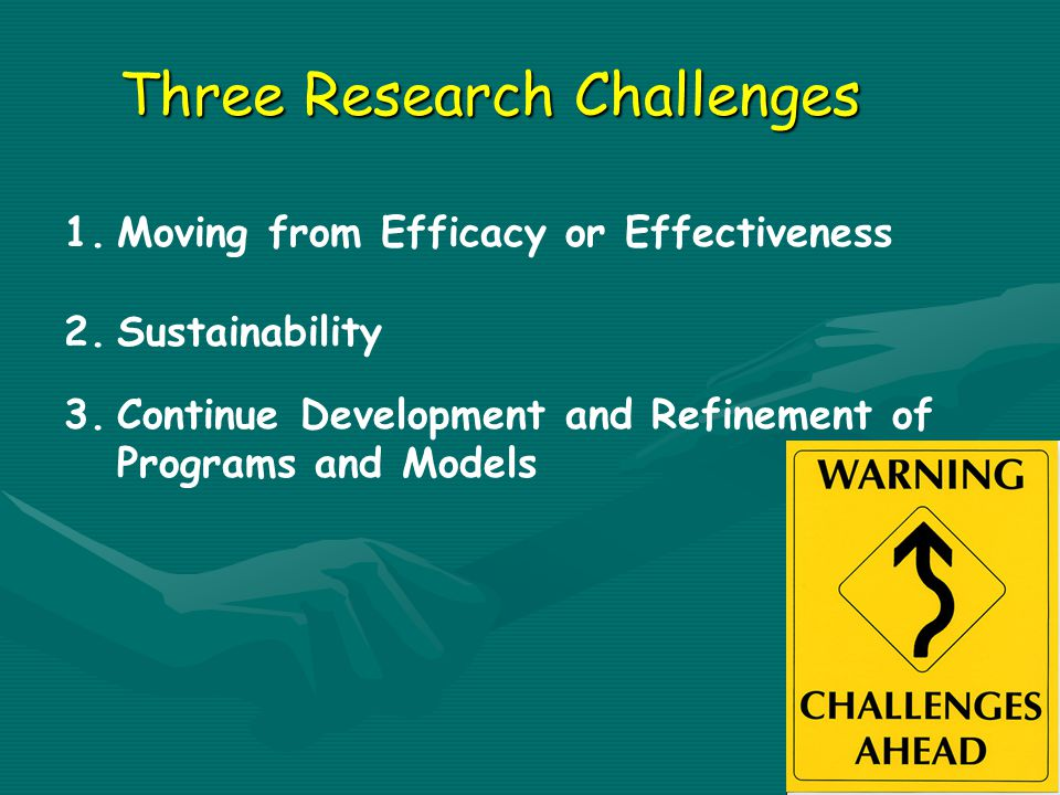 1.Moving from Efficacy or Effectiveness 2.Sustainability 3.Continue Development and Refinement of Programs and Models Three Research Challenges