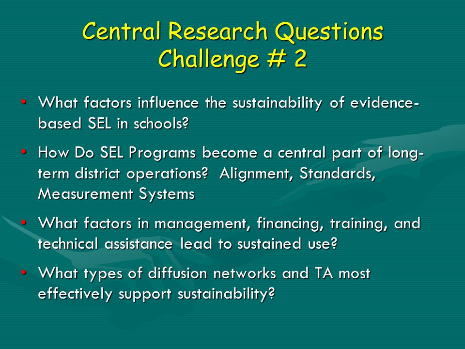 Central Research Questions Challenge # 2 What factors influence the sustainability of evidence- based SEL in schools?What factors influence the sustainability of evidence- based SEL in schools.