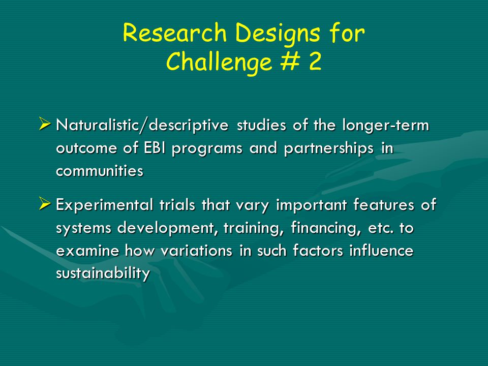 Research Designs for Challenge # 2  Naturalistic/descriptive studies of the longer-term outcome of EBI programs and partnerships in communities  Experimental trials that vary important features of systems development, training, financing, etc.