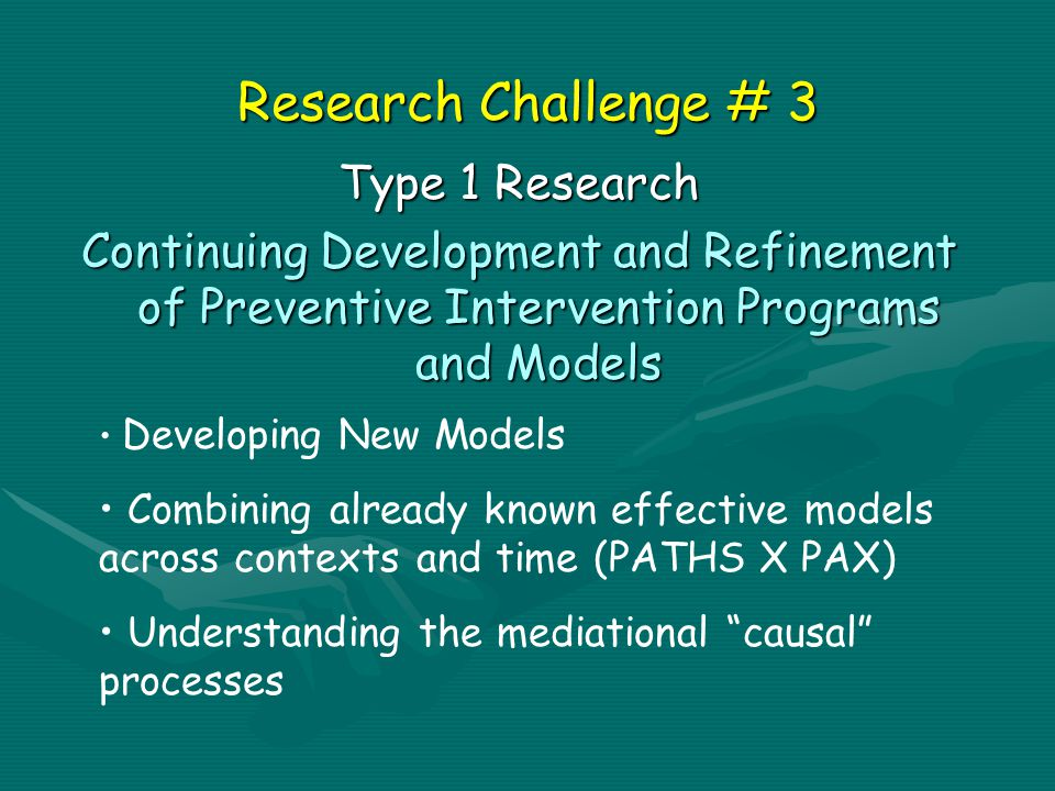 Research Challenge # 3 Type 1 Research Continuing Development and Refinement of Preventive Intervention Programs and Models Developing New Models Combining already known effective models across contexts and time (PATHS X PAX) Understanding the mediational causal processes