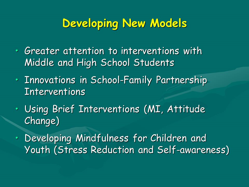 Developing New Models Greater attention to interventions with Middle and High School StudentsGreater attention to interventions with Middle and High School Students Innovations in School-Family Partnership InterventionsInnovations in School-Family Partnership Interventions Using Brief Interventions (MI, Attitude Change)Using Brief Interventions (MI, Attitude Change) Developing Mindfulness for Children and Youth (Stress Reduction and Self-awareness)Developing Mindfulness for Children and Youth (Stress Reduction and Self-awareness)