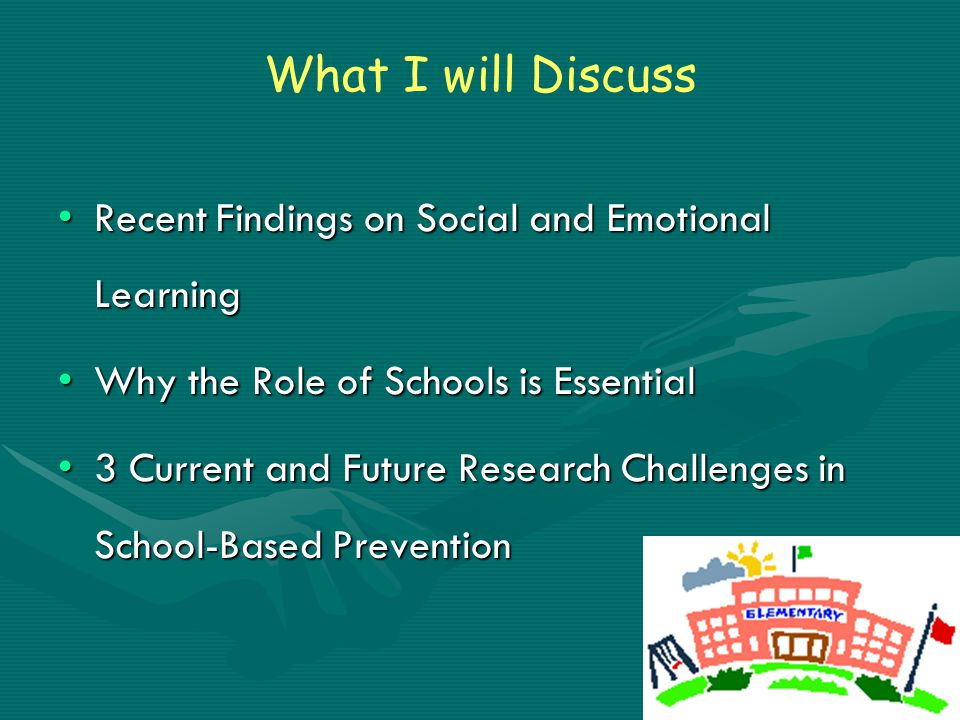 What I will Discuss Recent Findings on Social and Emotional LearningRecent Findings on Social and Emotional Learning Why the Role of Schools is EssentialWhy the Role of Schools is Essential 3 Current and Future Research Challenges in School-Based Prevention3 Current and Future Research Challenges in School-Based Prevention