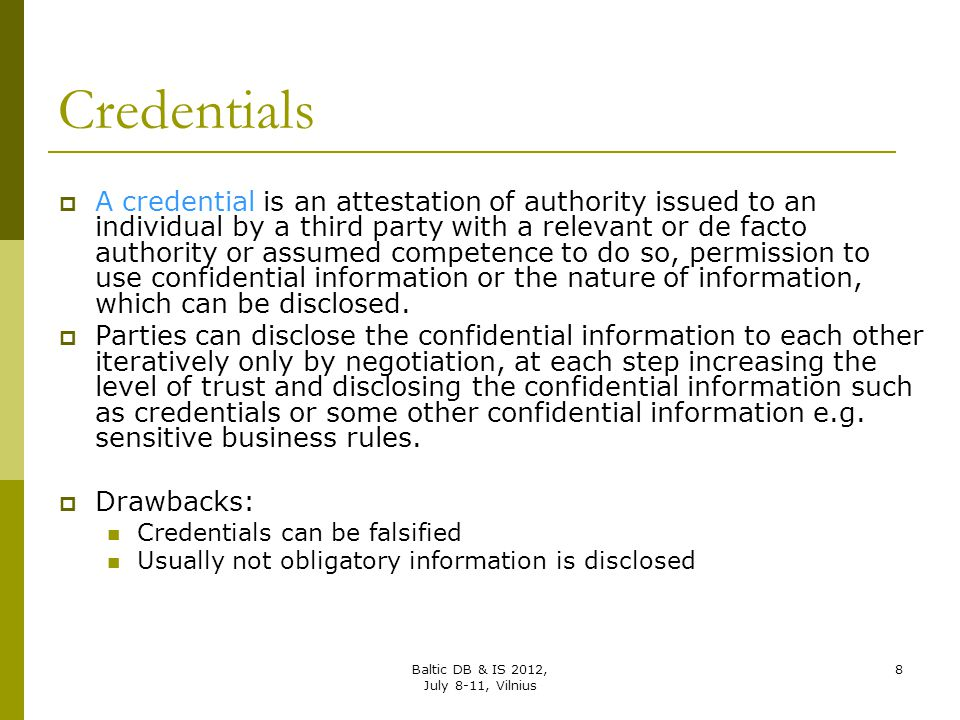 Credentials  A credential is an attestation of authority issued to an individual by a third party with a relevant or de facto authority or assumed co