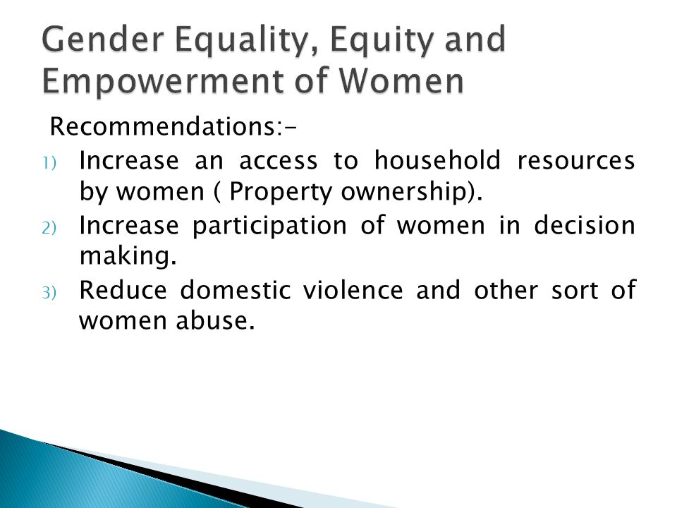 Recommendations:- 1) Increase an access to household resources by women ( Property ownership).