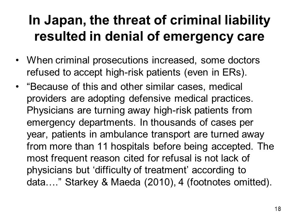 In Japan, the threat of criminal liability resulted in denial of emergency care When criminal prosecutions increased, some doctors refused to accept high-risk patients (even in ERs).