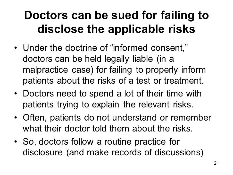 Doctors can be sued for failing to disclose the applicable risks Under the doctrine of informed consent, doctors can be held legally liable (in a malpractice case) for failing to properly inform patients about the risks of a test or treatment.