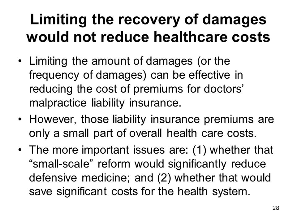 Limiting the recovery of damages would not reduce healthcare costs Limiting the amount of damages (or the frequency of damages) can be effective in reducing the cost of premiums for doctors' malpractice liability insurance.