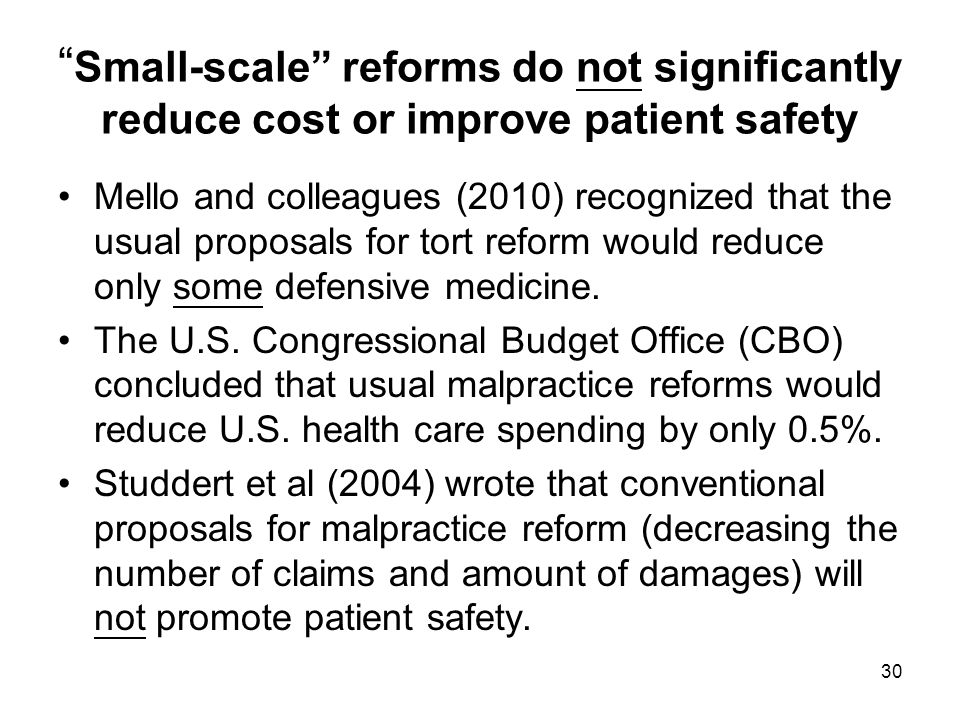 Small-scale reforms do not significantly reduce cost or improve patient safety Mello and colleagues (2010) recognized that the usual proposals for tort reform would reduce only some defensive medicine.