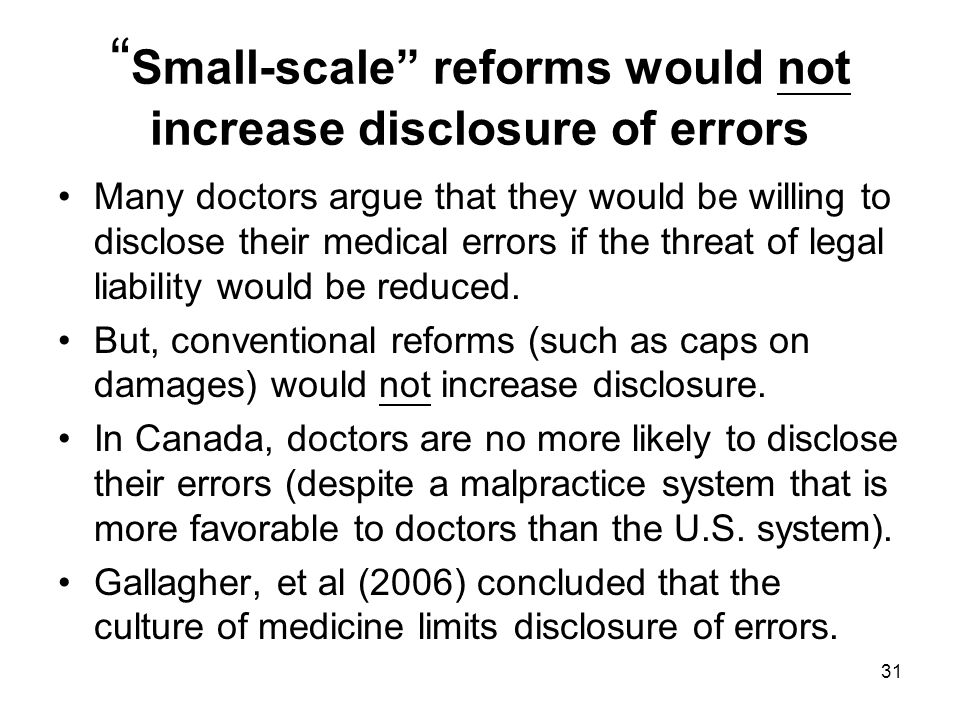 Small-scale reforms would not increase disclosure of errors Many doctors argue that they would be willing to disclose their medical errors if the threat of legal liability would be reduced.