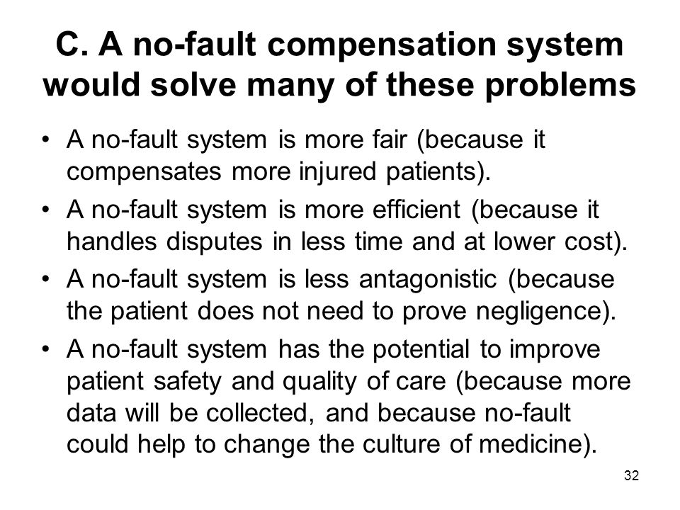 C. A no-fault compensation system would solve many of these problems A no-fault system is more fair (because it compensates more injured patients). A