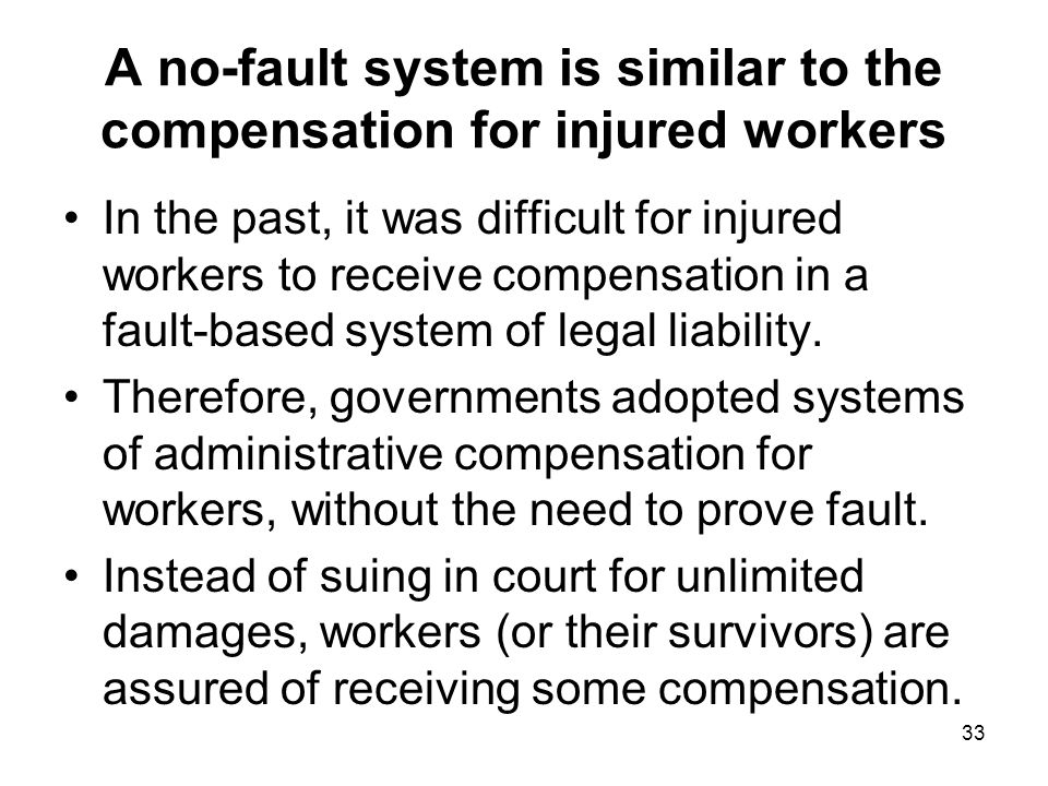 A no-fault system is similar to the compensation for injured workers In the past, it was difficult for injured workers to receive compensation in a fault-based system of legal liability.