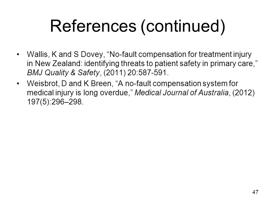 References (continued) Wallis, K and S Dovey, No-fault compensation for treatment injury in New Zealand: identifying threats to patient safety in primary care, BMJ Quality & Safety, (2011) 20:587-591.