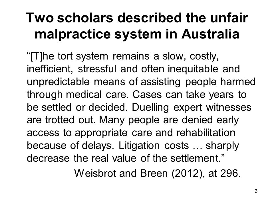 Two scholars described the unfair malpractice system in Australia [T]he tort system remains a slow, costly, inefficient, stressful and often inequitable and unpredictable means of assisting people harmed through medical care.