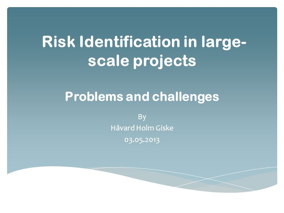 Risk Identification in large- scale projects Problems and challenges By Håvard Holm Giske