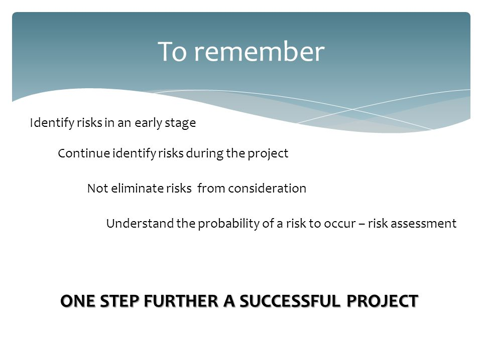 To remember Not eliminate risks from consideration Understand the probability of a risk to occur – risk assessment Identify risks in an early stage Continue identify risks during the project ONE STEP FURTHER A SUCCESSFUL PROJECT