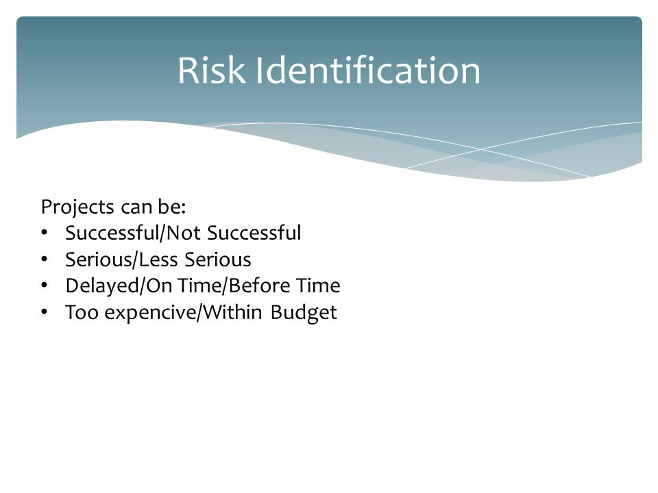 Risk Identification Projects can: Turn out to be wrong Be a failure
