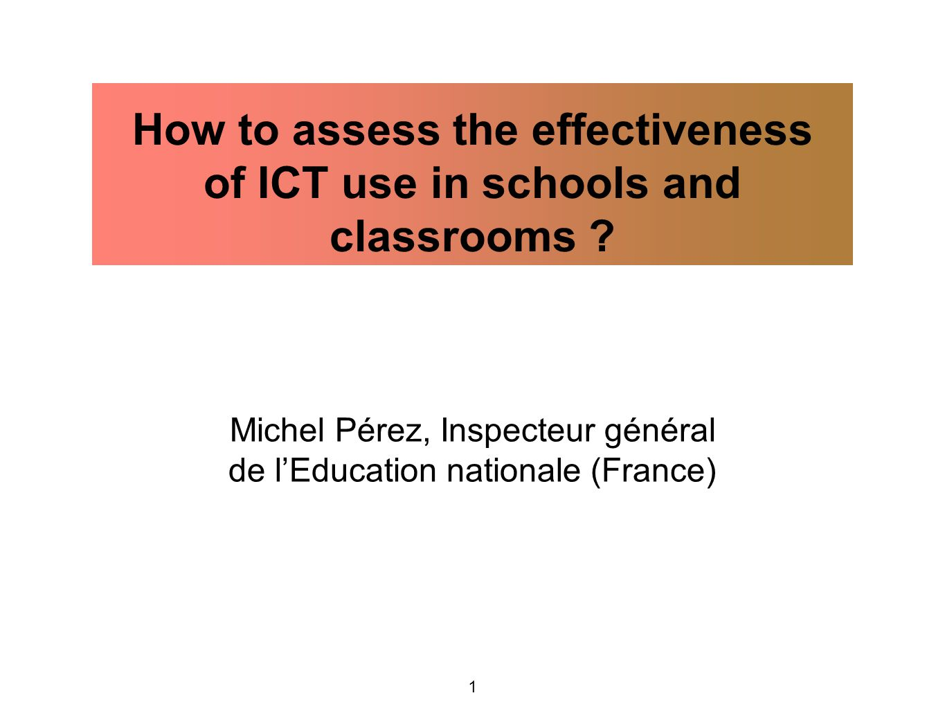 1 Michel Pérez, Inspecteur général de l'Education nationale (France) How to assess the effectiveness of ICT use in schools and classrooms