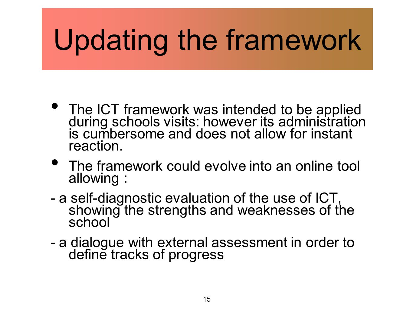 15 Updating the framework The ICT framework was intended to be applied during schools visits: however its administration is cumbersome and does not allow for instant reaction.