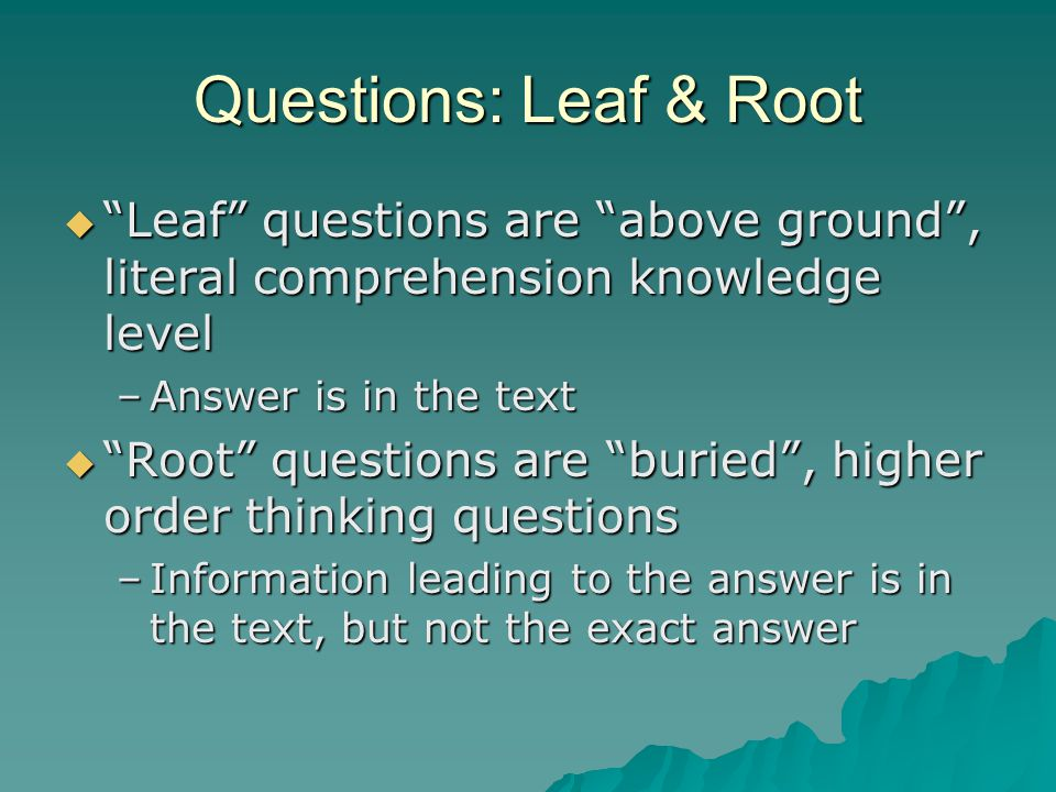 """Questions: Leaf & Root  """"Leaf"""" questions are """"above ground"""", literal comprehension knowledge level –Answer is in the text  """"Root"""" questions are """"bur"""