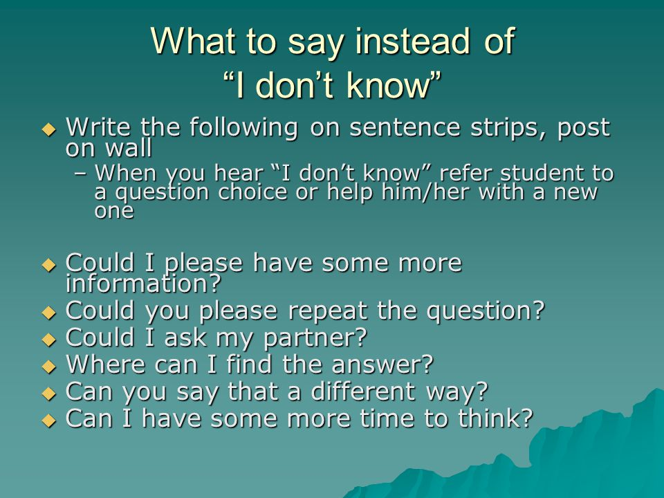 """What to say instead of """"I don't know""""  Write the following on sentence strips, post on wall –When you hear """"I don't know"""" refer student to a question"""