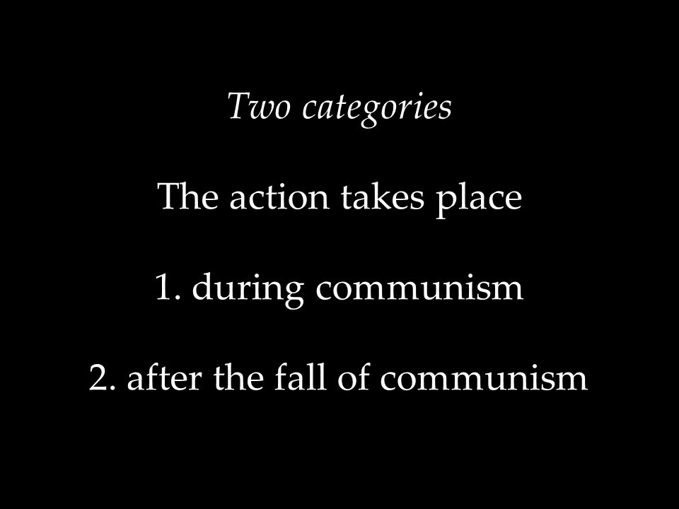 Two categories The action takes place 1. during communism 2. after the fall of communism