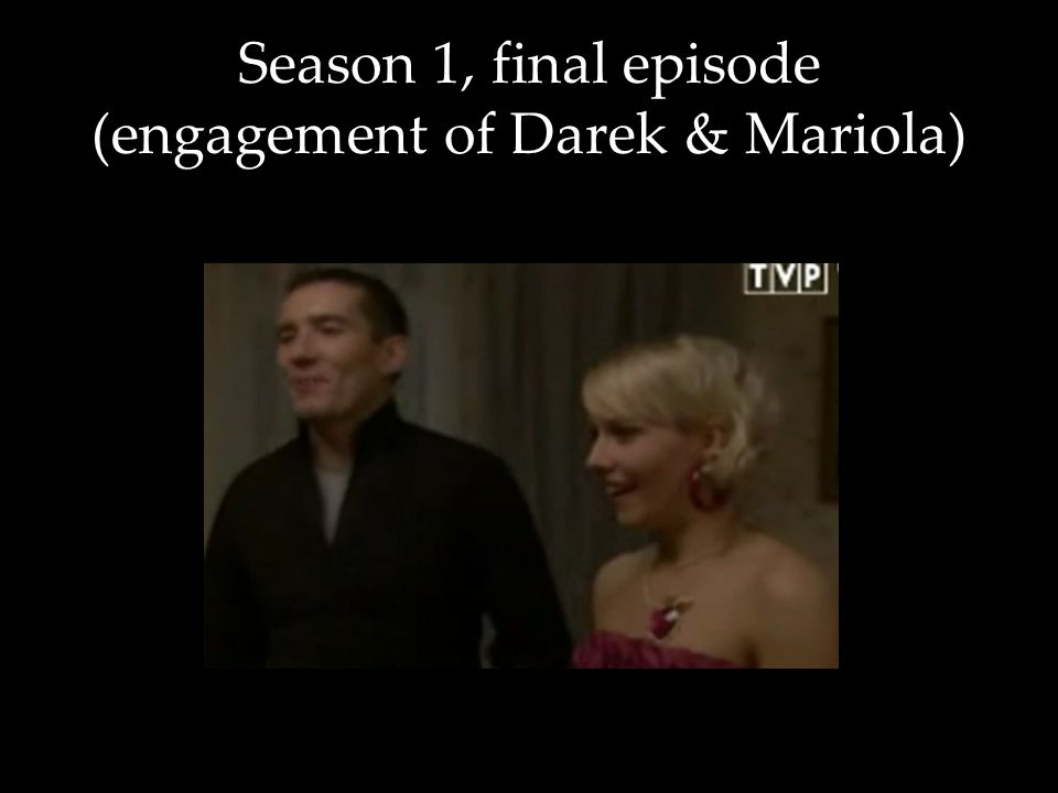Season 1, final episode (engagement of Darek & Mariola)