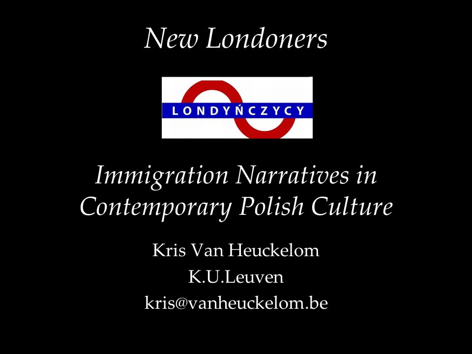 New Londoners Immigration Narratives in Contemporary Polish Culture Kris Van Heuckelom K.U.Leuven kris@vanheuckelom.be