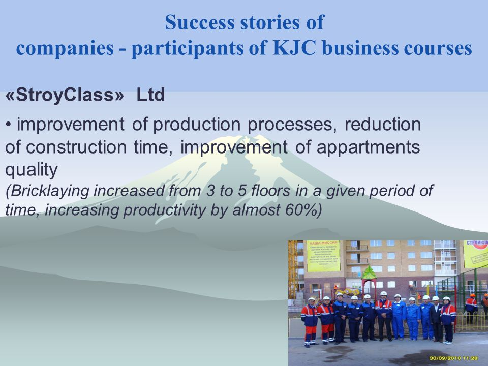 Success stories of companies - participants of KJC business courses «StroyClass» Ltd improvement of production processes, reduction of construction time, improvement of appartments quality (Bricklaying increased from 3 to 5 floors in a given period of time, increasing productivity by almost 60%)