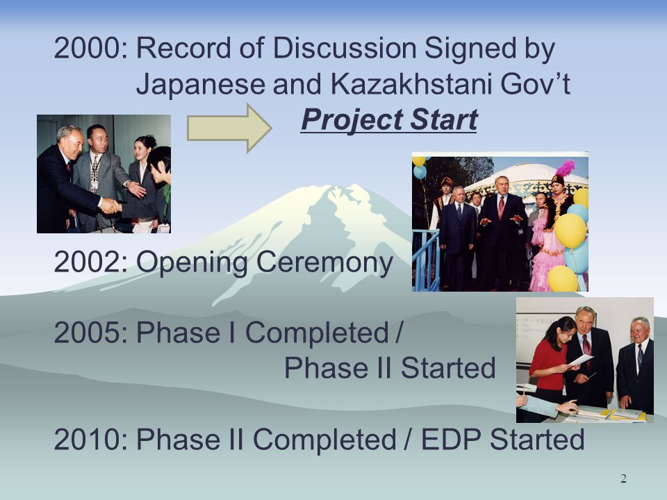 2 2000: Record of Discussion Signed by Japanese and Kazakhstani Gov't Project Start 2002: Opening Ceremony 2005: Phase I Completed / Phase II Started 2010: Phase II Completed / EDP Started
