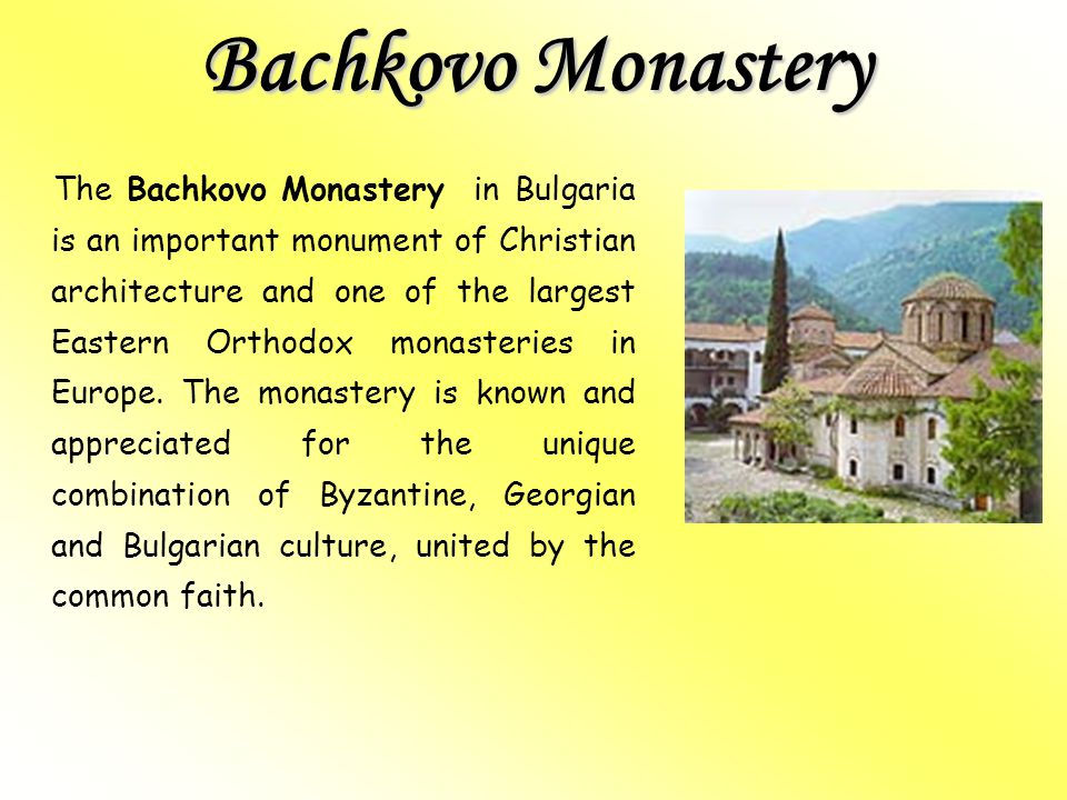 Bachkovo Monastery The Bachkovo Monastery in Bulgaria is an important monument of Christian architecture and one of the largest Eastern Orthodox monasteries in Europe.