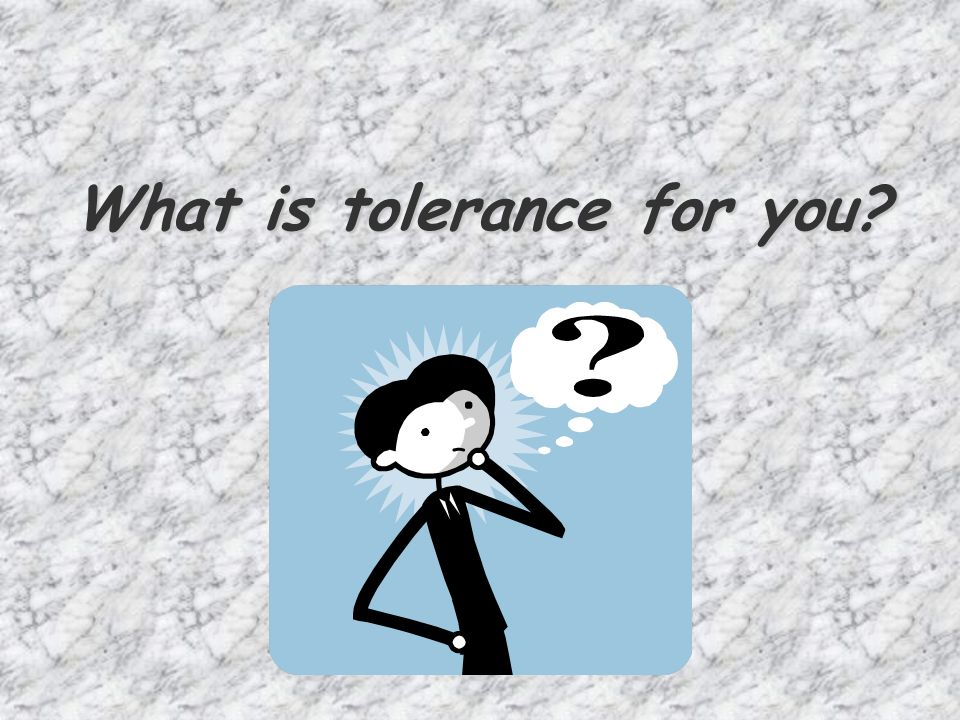 What is tolerance for you?