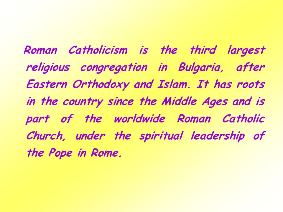 Roman Catholicism is the third largest religious congregation in Bulgaria, after Eastern Orthodoxy and Islam. It has roots in the country since the Mi