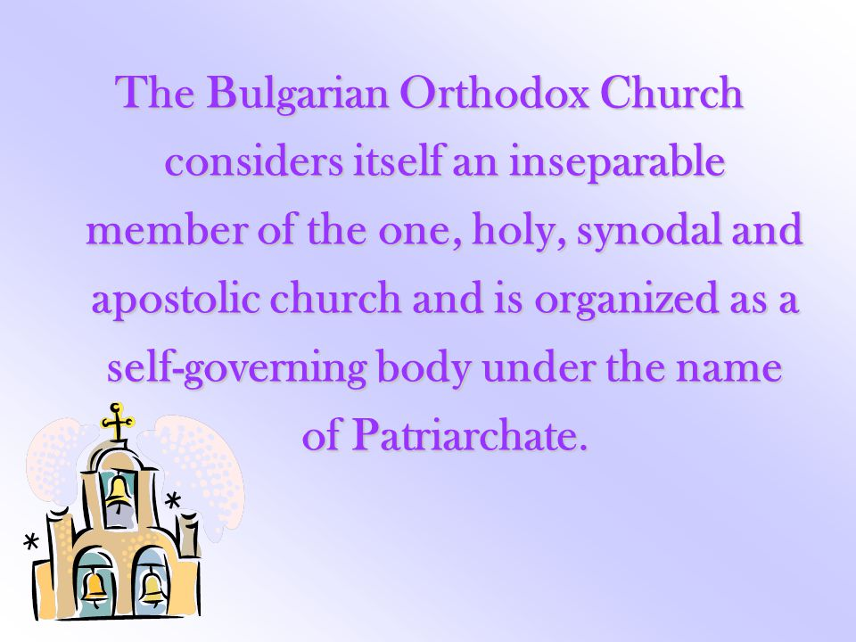 The Bulgarian Orthodox Church considers itself an inseparable member of the one, holy, synodal and apostolic church and is organized as a self-governi