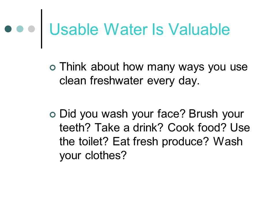 Usable Water Is Valuable Think about how many ways you use clean freshwater every day.