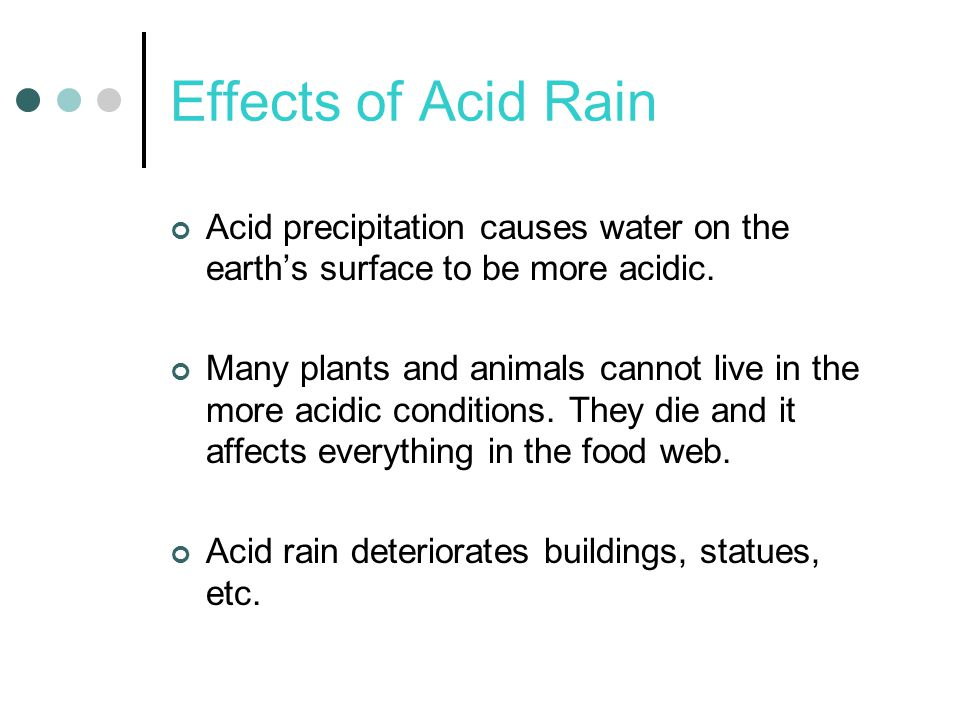 Effects of Acid Rain Acid precipitation causes water on the earth's surface to be more acidic.