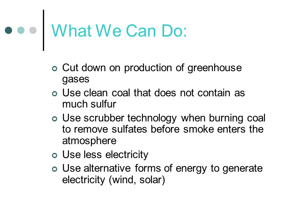What We Can Do: Cut down on production of greenhouse gases Use clean coal that does not contain as much sulfur Use scrubber technology when burning coal to remove sulfates before smoke enters the atmosphere Use less electricity Use alternative forms of energy to generate electricity (wind, solar)