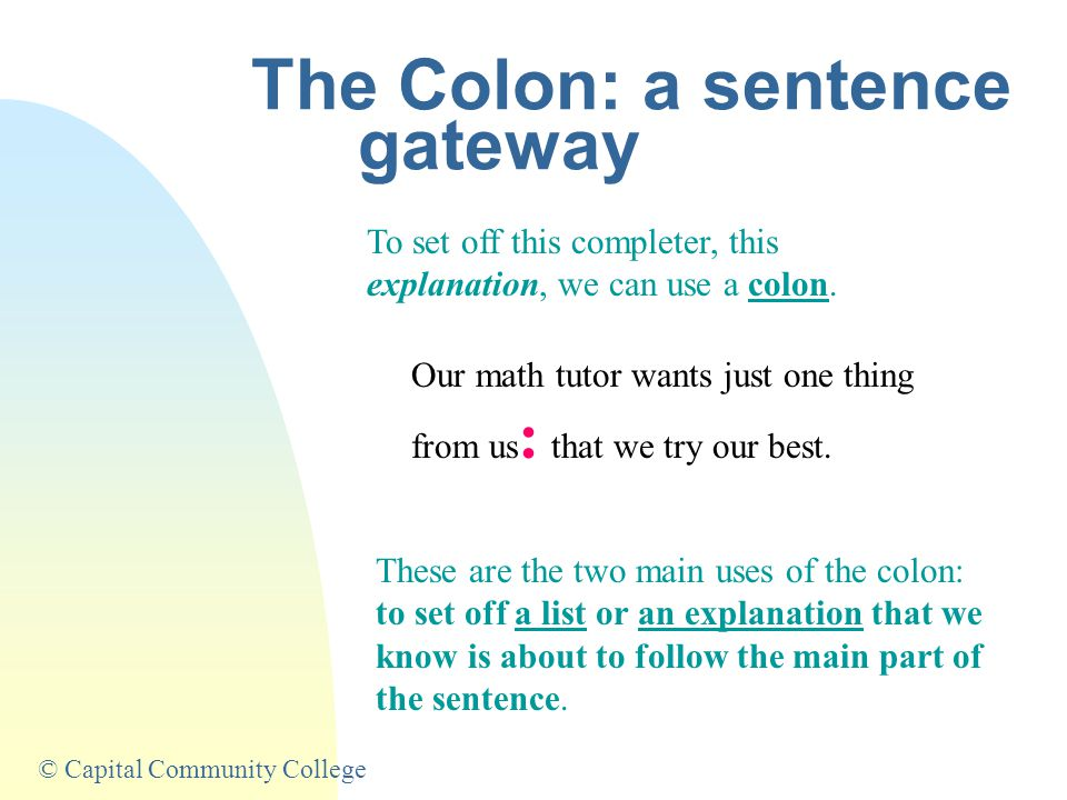 © Capital Community College The Colon: a sentence gateway To set off this completer, this explanation, we can use a colon.