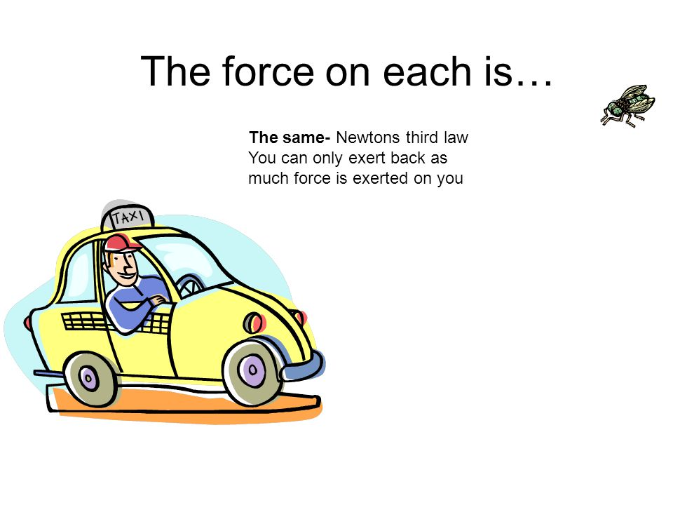 The force on each is… The same- Newtons third law You can only exert back as much force is exerted on you