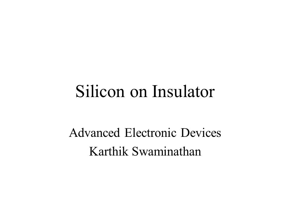 Silicon on Insulator Advanced Electronic Devices Karthik Swaminathan